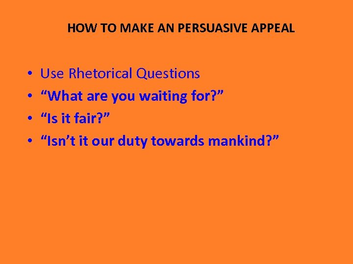 "HOW TO MAKE AN PERSUASIVE APPEAL • • Use Rhetorical Questions ""What are you"