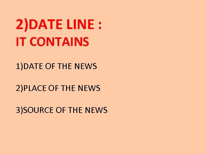 2)DATE LINE : IT CONTAINS 1)DATE OF THE NEWS 2)PLACE OF THE NEWS 3)SOURCE