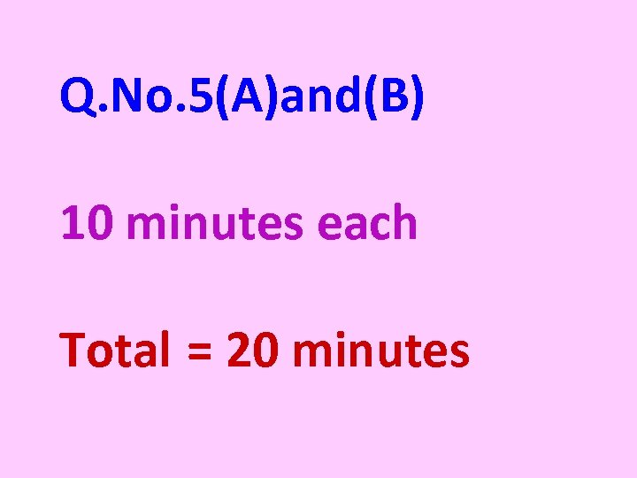 Q. No. 5(A)and(B) 10 minutes each Total = 20 minutes