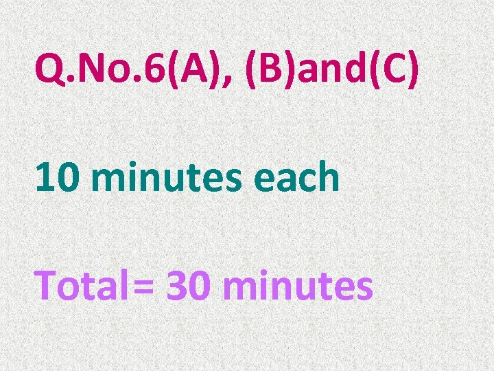 Q. No. 6(A), (B)and(C) 10 minutes each Total= 30 minutes