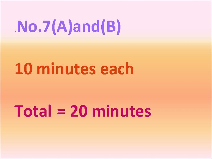 . No. 7(A)and(B) 10 minutes each Total = 20 minutes