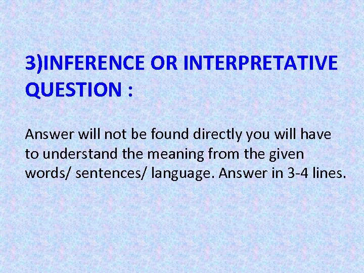 3)INFERENCE OR INTERPRETATIVE QUESTION : Answer will not be found directly you will have
