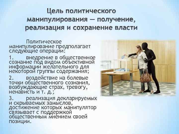 Политическое манипулирование предполагает следующие операции: 1. внедрение в общественное сознание под видом объективной информации