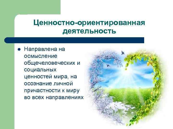 Ценностно-ориентированная деятельность l Направлена на осмысление общечеловеческих и социальных ценностей мира, на осознание личной