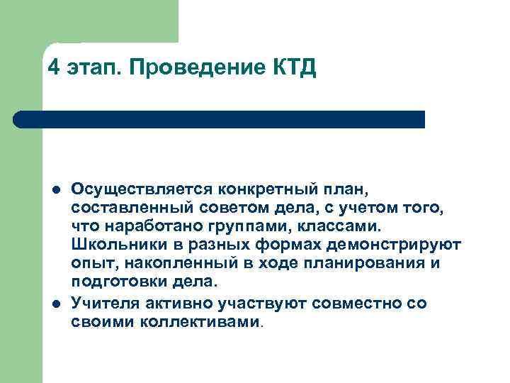 4 этап. Проведение КТД l l Осуществляется конкретный план, составленный советом дела, с учетом