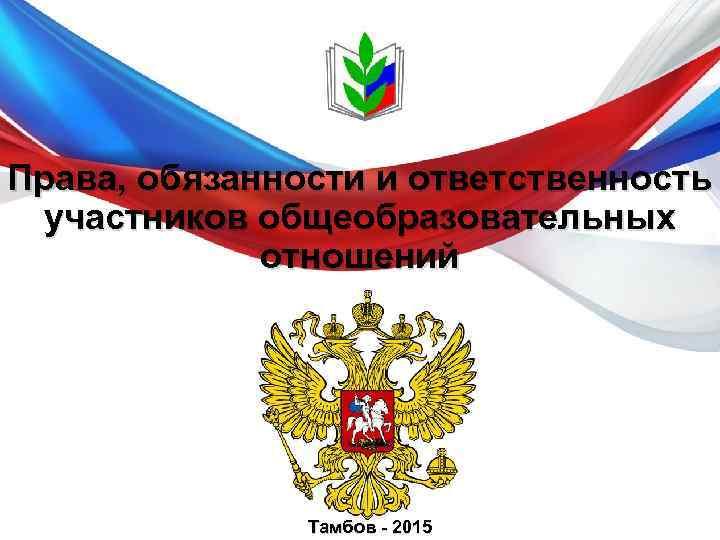 Права, обязанности и ответственность участников общеобразовательных отношений Тамбов - 2015