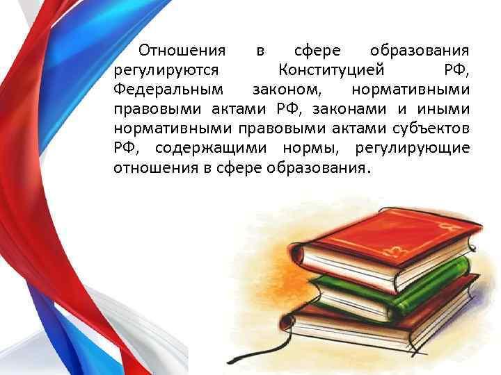 Отношения в сфере образования регулируются Конституцией РФ, Федеральным законом, нормативными правовыми актами РФ, законами