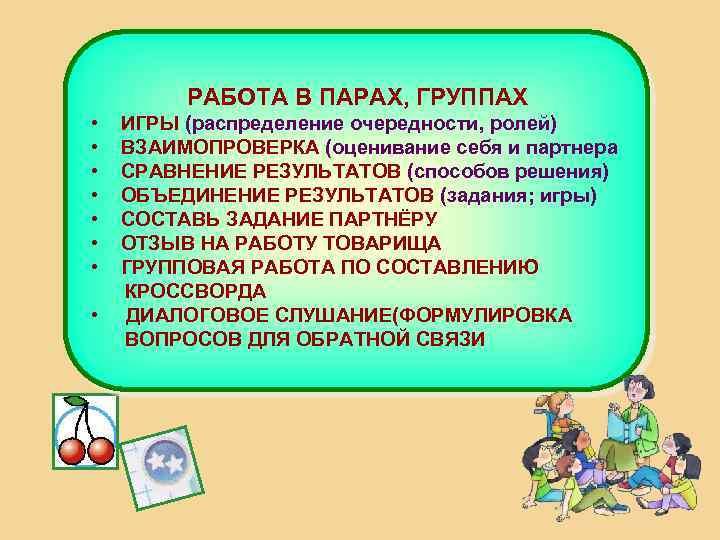 РАБОТА В ПАРАХ, ГРУППАХ • • ИГРЫ (распределение очередности, ролей) ВЗАИМОПРОВЕРКА (оценивание себя и