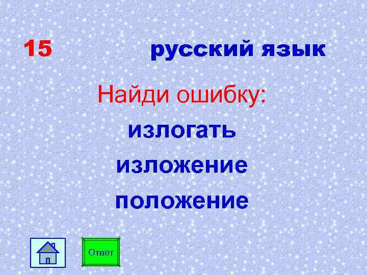 15 русский язык Найди ошибку: излогать изложение положение Ответ