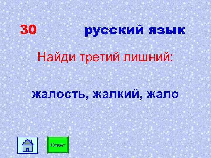 30 русский язык Найди третий лишний: жалость, жалкий, жало Ответ