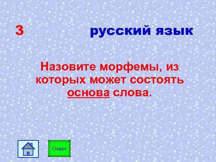 3 русский язык Назовите морфемы, из которых может состоять основа слова. Ответ