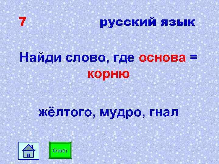 7 русский язык Найди слово, где основа = корню жёлтого, мудро, гнал Ответ