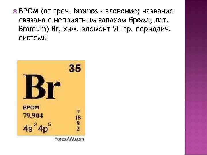 БРОМ (от греч. bromos - зловоние; название связано с неприятным запахом брома; лат.