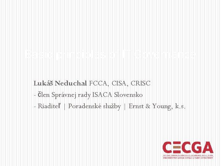 Basic principles of IT Governance Lukáš Neduchal FCCA, CISA, CRISC - člen Správnej rady