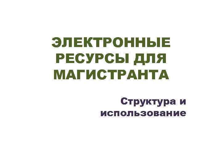 ЭЛЕКТРОННЫЕ РЕСУРСЫ ДЛЯ МАГИСТРАНТА Структура и использование