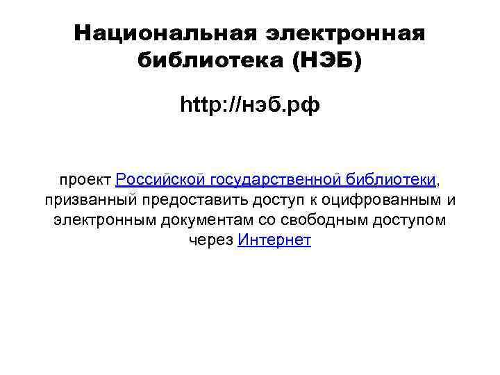 Национальная электронная библиотека (НЭБ) http: //нэб. рф проект Российской государственной библиотеки, призванный предоставить доступ