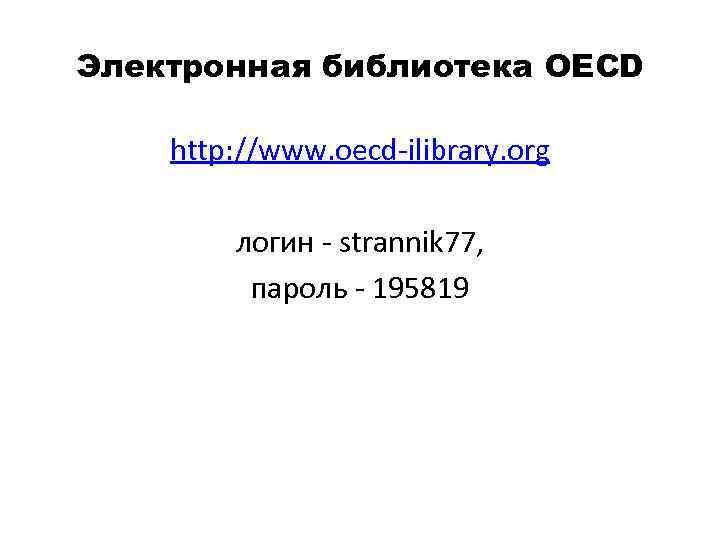 Электронная библиотека OECD http: //www. oecd ilibrary. org логин strannik 77, пароль 195819