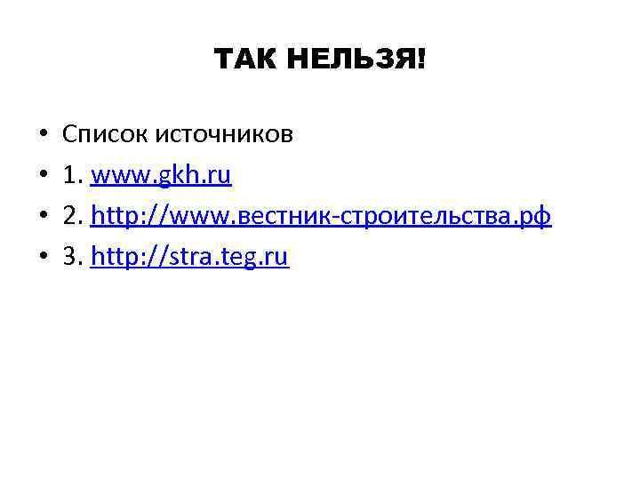ТАК НЕЛЬЗЯ! • • Список источников 1. www. gkh. ru 2. http: //www. вестник