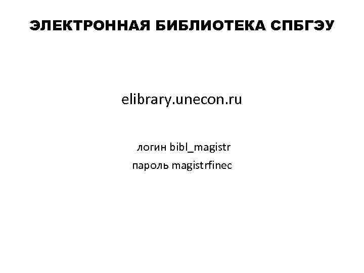ЭЛЕКТРОННАЯ БИБЛИОТЕКА СПБГЭУ elibrary. unecon. ru логин bibl_magistr пароль magistrfinec