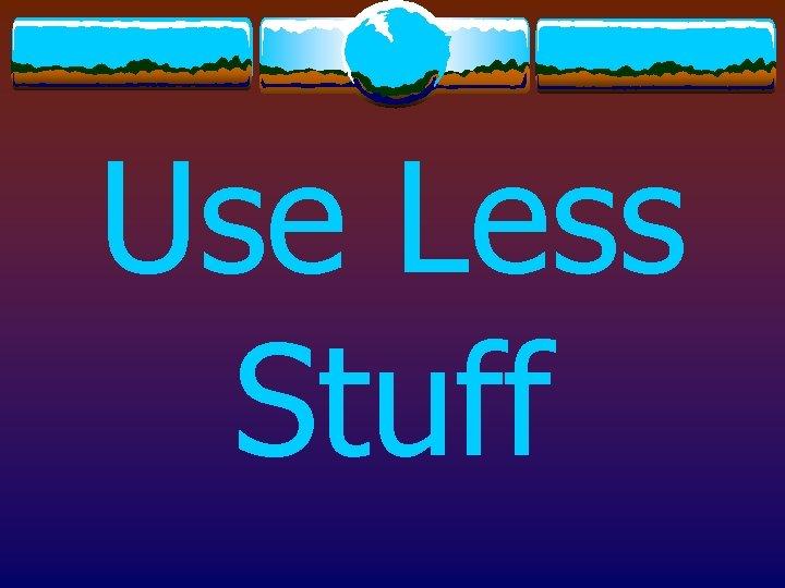 Use Less Stuff