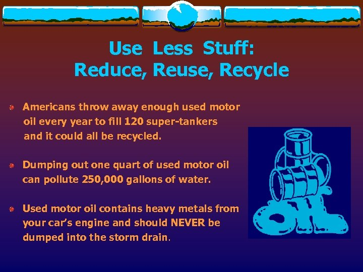 Use Less Stuff: Reduce, Reuse, Recycle Americans throw away enough used motor oil every