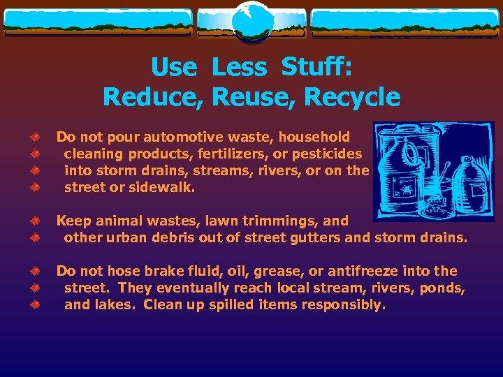 Use Less Stuff: Reduce, Reuse, Recycle Do not pour automotive waste, household cleaning products,