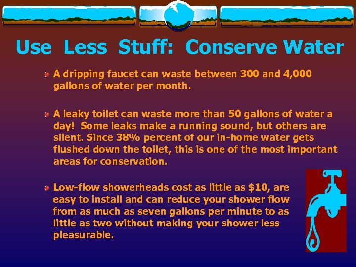 Use Less Stuff: Conserve Water A dripping faucet can waste between 300 and 4,