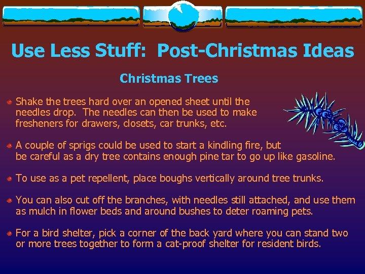 Use Less Stuff: Post-Christmas Ideas Christmas Trees Shake the trees hard over an opened
