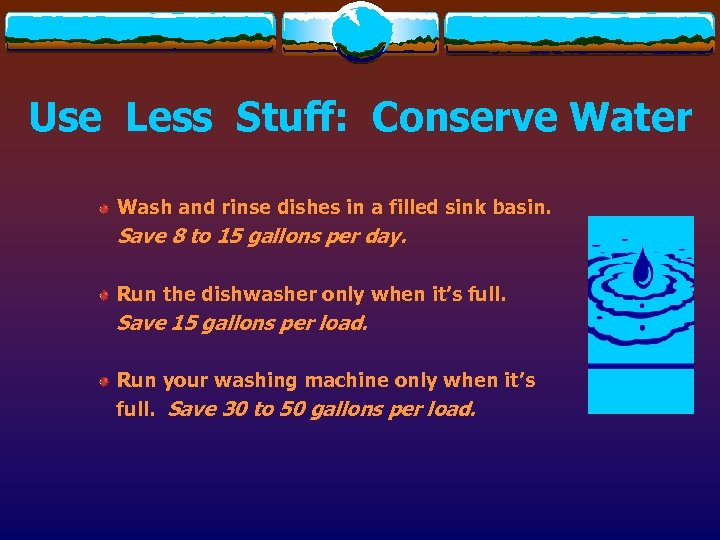 Use Less Stuff: Conserve Water Wash and rinse dishes in a filled sink basin.