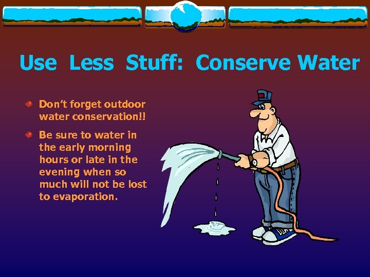 Use Less Stuff: Conserve Water Don't forget outdoor water conservation!! Be sure to water