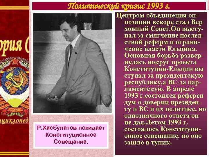 Политический кризис 1993 г. Р. Хасбулатов покидает Конституционное Совещание. Центром объединения оппозиции вскоре стал