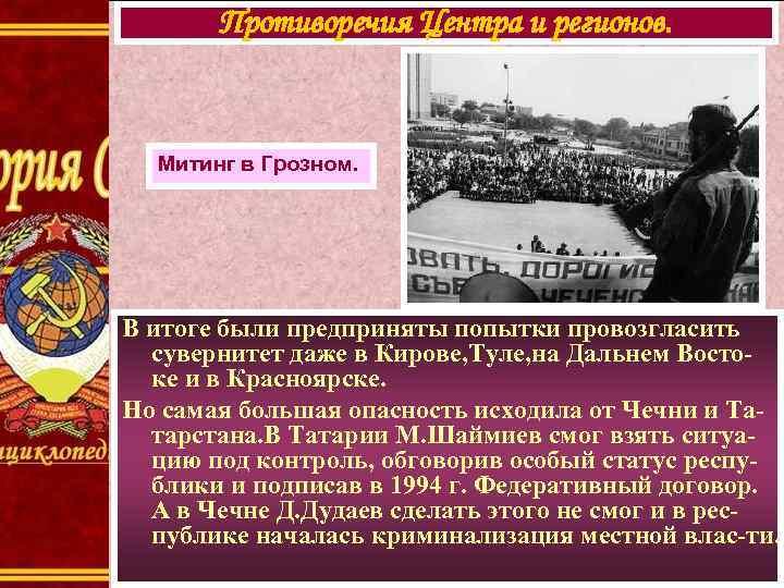 Противоречия Центра и регионов. Митинг в Грозном. В итоге были предприняты попытки провозгласить сувернитет