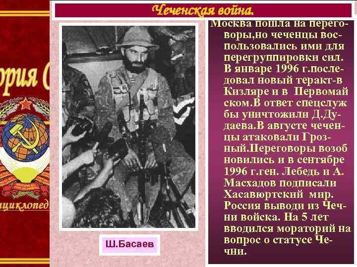 Чеченская война. Ш. Басаев Москва пошла на переговоры, но чеченцы воспользовались ими для перегруппировки