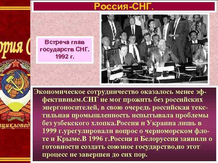 Россия-СНГ. Встреча глав государств СНГ. 1992 г. Экономическое сотрудничество оказалось менее эффективным. СНГ не