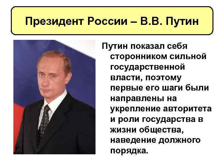 Президент России – В. В. Путин показал себя сторонником сильной государственной власти, поэтому первые
