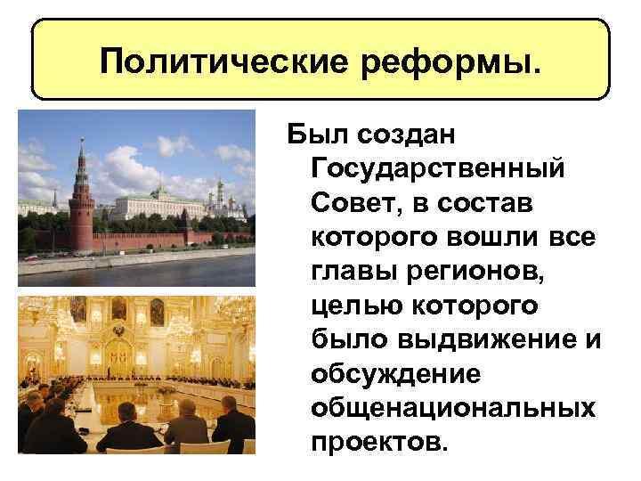 Политические реформы. Был создан Государственный Совет, в состав которого вошли все главы регионов, целью