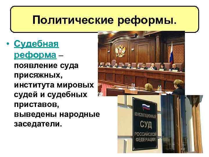 Политические реформы. • Судебная реформа – появление суда присяжных, института мировых судей и судебных