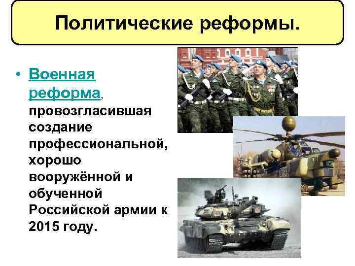 Политические реформы. • Военная реформа, провозгласившая создание профессиональной, хорошо вооружённой и обученной Российской армии