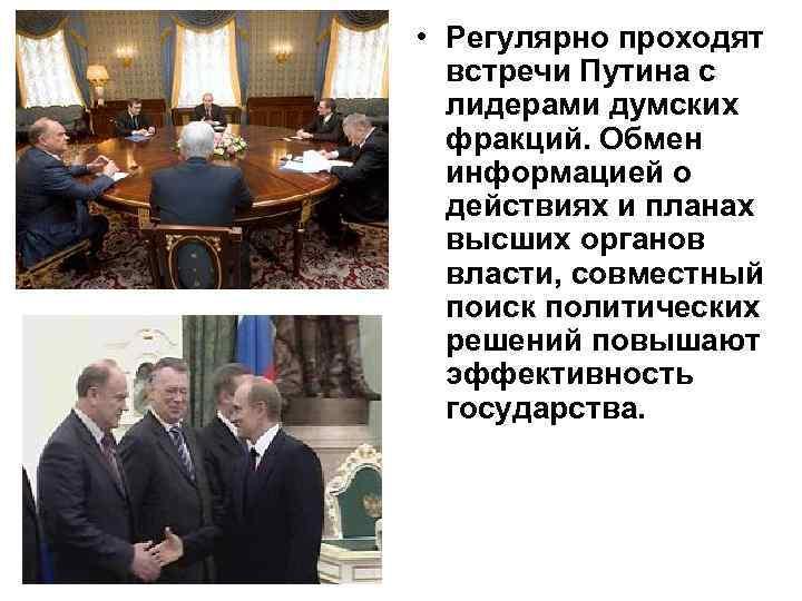• Регулярно проходят встречи Путина с лидерами думских фракций. Обмен информацией о действиях