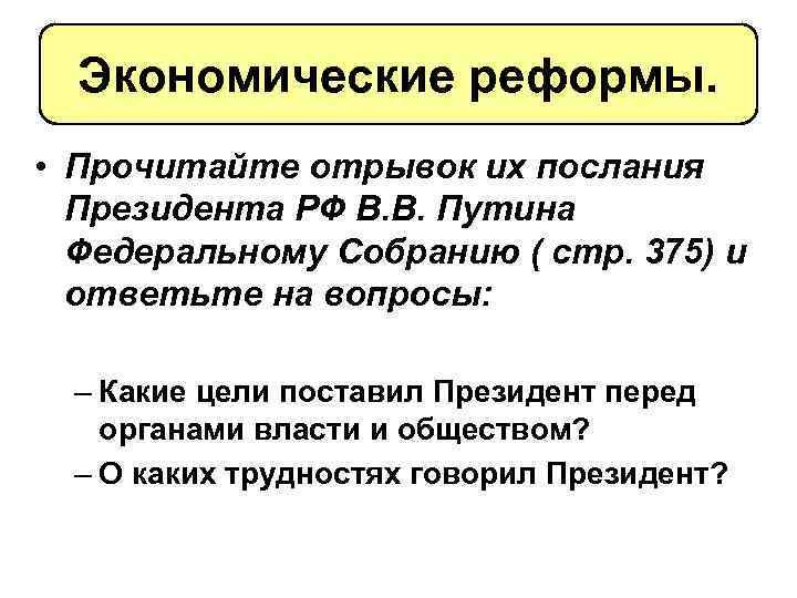 Экономические реформы. • Прочитайте отрывок их послания Президента РФ В. В. Путина Федеральному Собранию