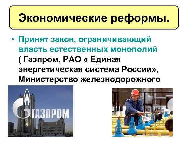 Экономические реформы. • Принят закон, ограничивающий власть естественных монополий ( Газпром, РАО « Единая