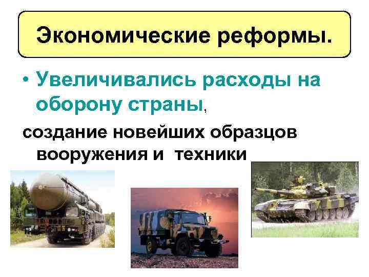 Экономические реформы. • Увеличивались расходы на оборону страны, создание новейших образцов вооружения и техники