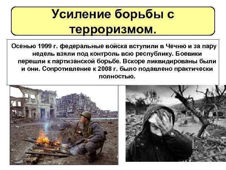 Усиление борьбы с терроризмом. Осенью 1999 г. федеральные войска вступили в Чечню и за