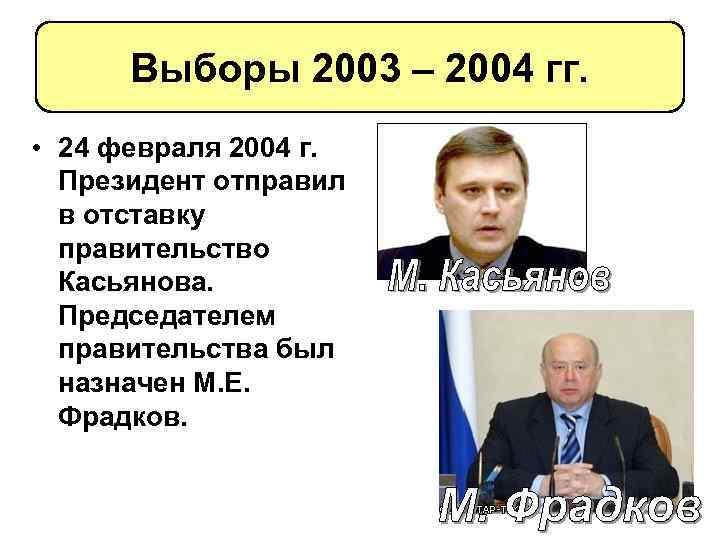 Выборы 2003 – 2004 гг. • 24 февраля 2004 г. Президент отправил в отставку