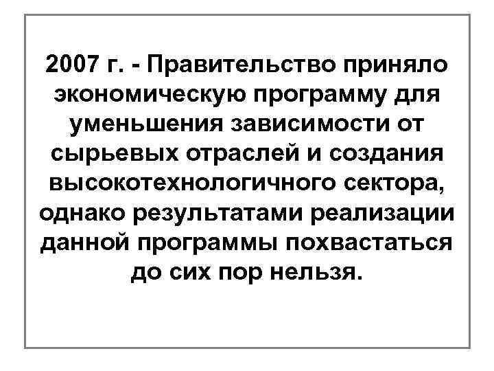2007 г. - Правительство приняло экономическую программу для уменьшения зависимости от сырьевых отраслей и