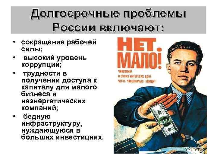 Долгосрочные проблемы России включают: • сокращение рабочей силы; • высокий уровень коррупции; • трудности