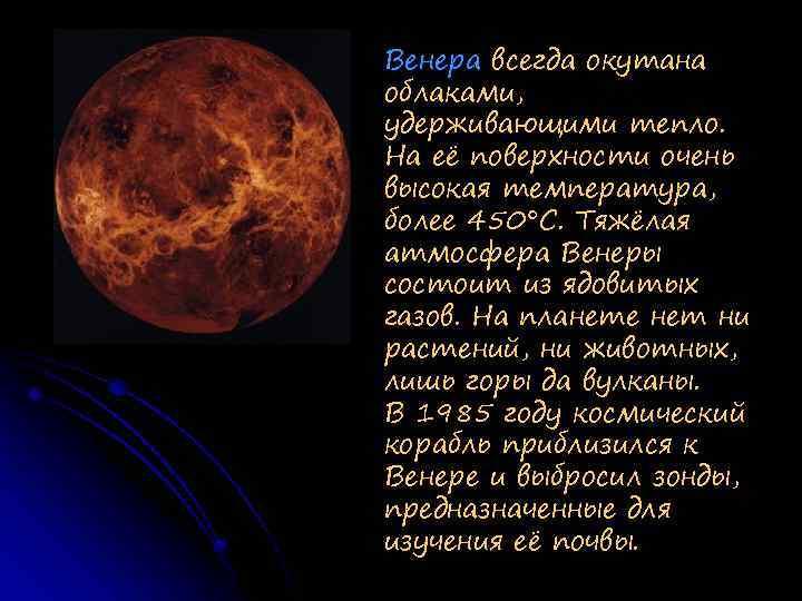 Венера всегда окутана облаками, удерживающими тепло. На её поверхности очень высокая температура, более 450°С.