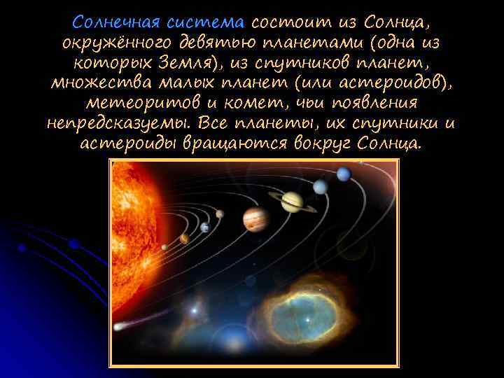 Солнечная система состоит из Солнца, окружённого девятью планетами (одна из которых Земля), из спутников