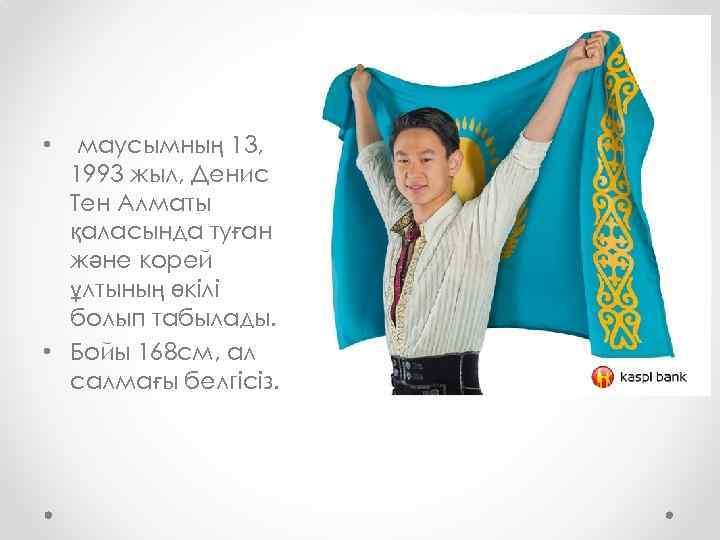 маусымның 13, 1993 жыл, Денис Тен Алматы қаласында туған және корей ұлтының өкілі болып