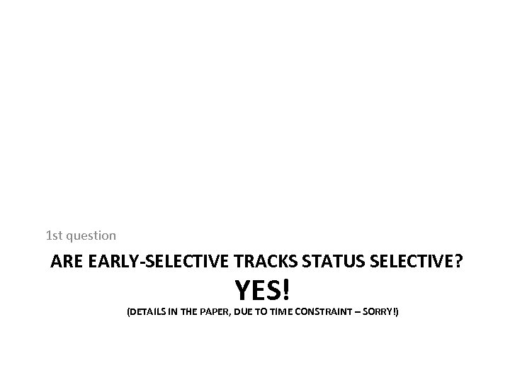 1 st question ARE EARLY-SELECTIVE TRACKS STATUS SELECTIVE? YES! (DETAILS IN THE PAPER, DUE